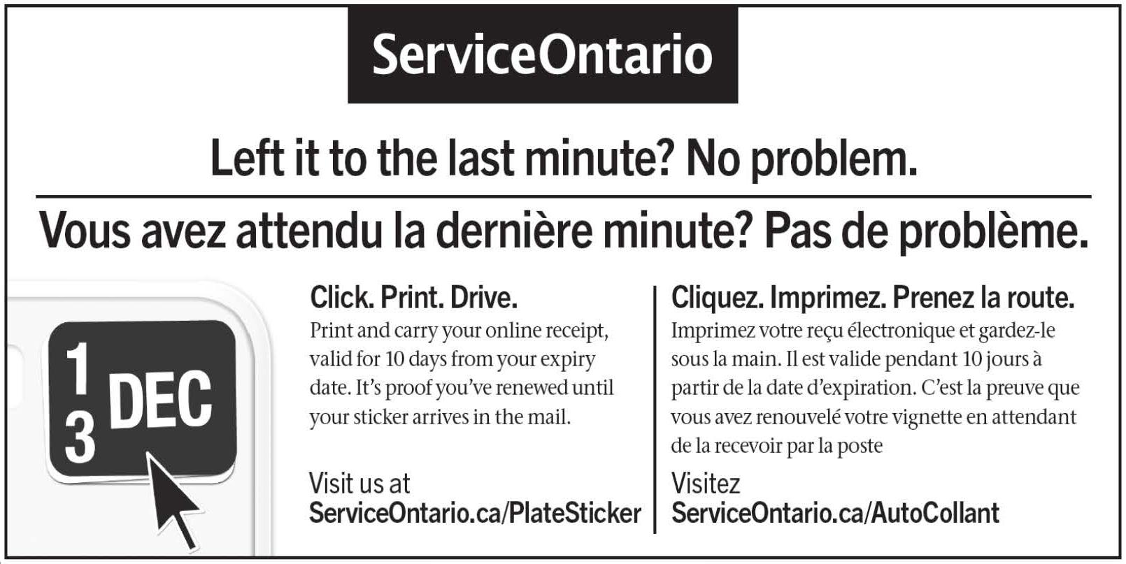 L'image ci-dessus provient du site Web de Service Ontario. Il s'agit d'une publicité de Service Ontario indiquant comment renouveler votre vignette d'immatriculation. On peut y lire le texte suivant : « Vous avez attend la dernière minute? Pas de problème. Cliquez. Imprimez. Prenez la route. Imprimez votre reçu électronique et gardez-le sous la main. It est valide pendant 10 jours à partir de la date d'expiration. C'est la preuve que vous avez renouvelé votre vignette en attendant de la recevoir par la poste. Visitez ServiceOntario.ca/AutoCollant »